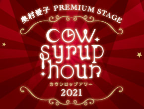 奥村愛子 PREMIUM STAGE 『cow syrup hour 2021』